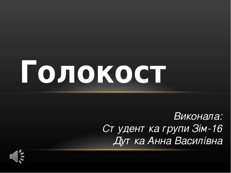 Виконала: Студентка групи Зім-16 Дутка Анна Василівна Голокост
