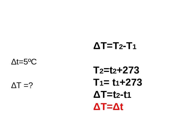 Δt=5ºC ΔT =? ΔT=T2-T1 T2=t2+273 T1= t1+273 ΔT=t2-t1 ΔT=Δt