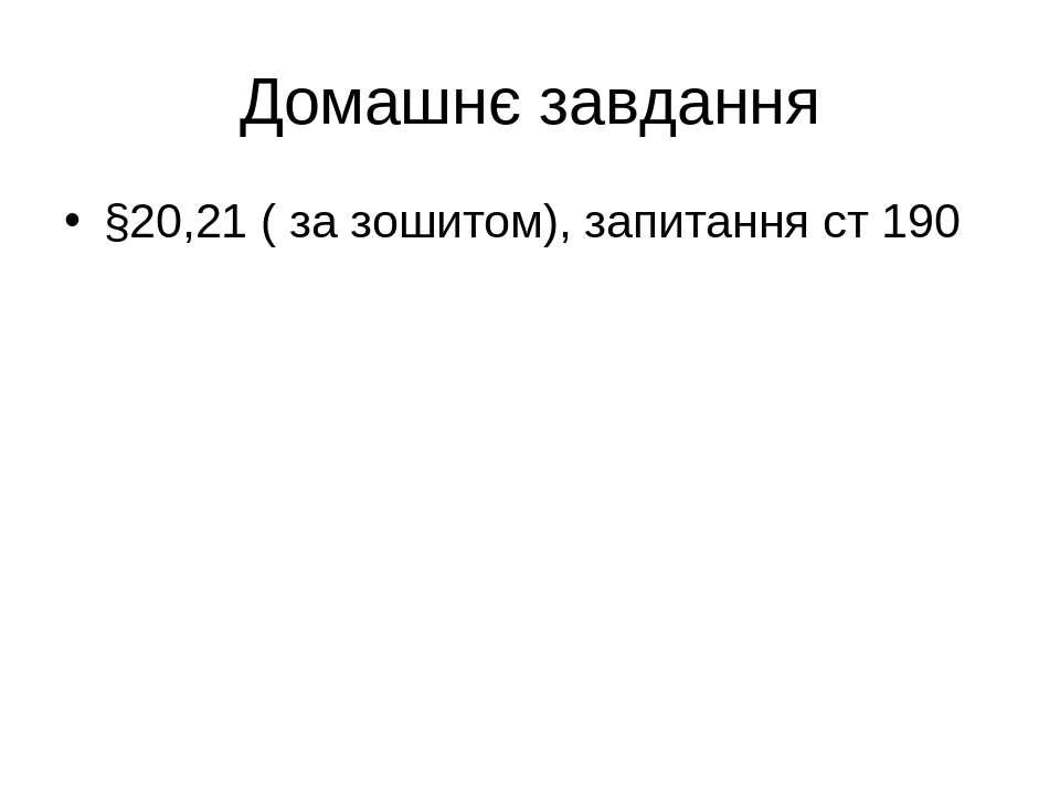 Домашнє завдання §20,21 ( за зошитом), запитання ст 190
