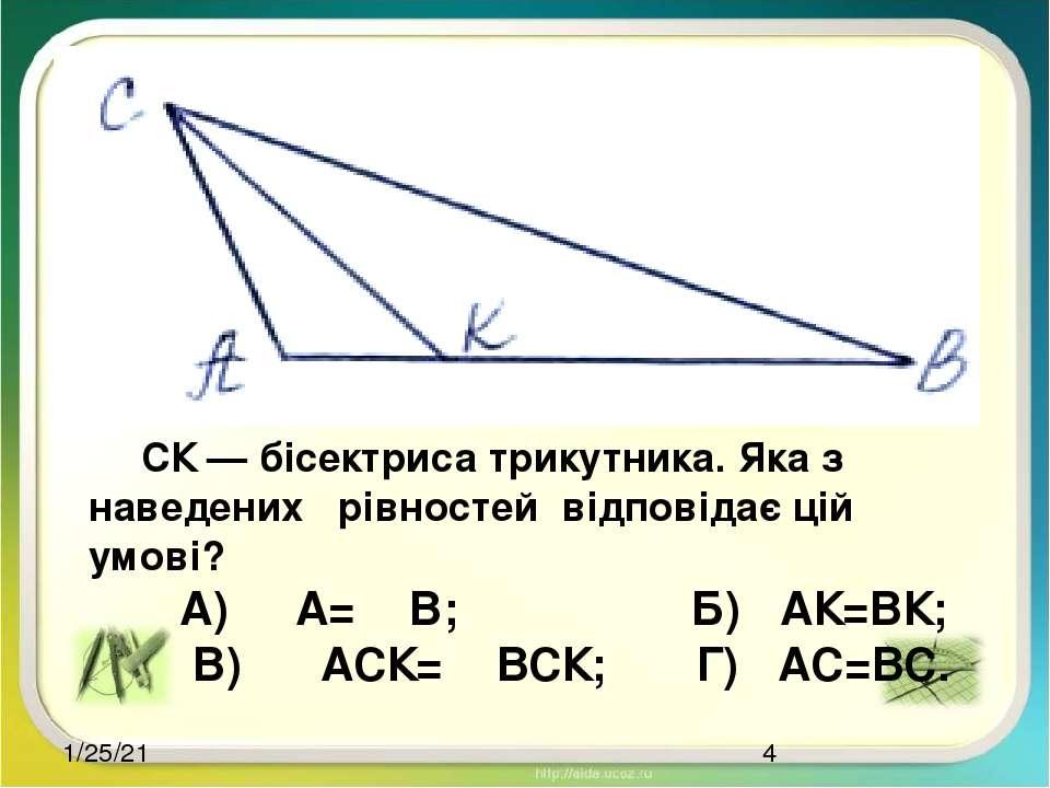 СК — бісектриса трикутника. Яка з наведених рівностей відповідає цій умові? А...