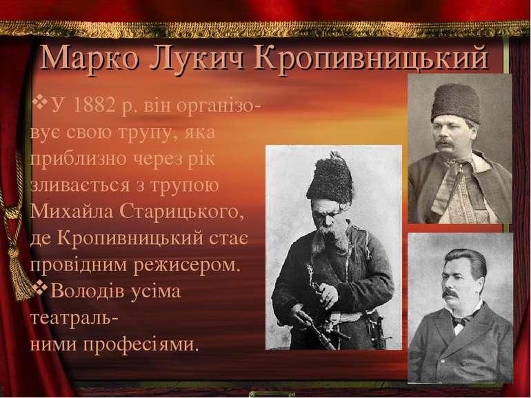 Марко Лукич Кропивницький У 1882р. він організо- вує свою трупу, яка приблиз...