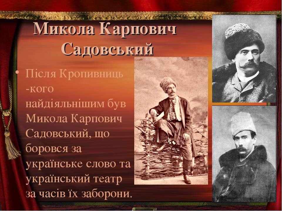 Микола Карпович Садовський Після Кропивниць -кого найдіяльнішим був Микола Ка...
