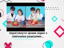 На кінець пропонуємо переглянути цікаве відео з хімічними реакціями…