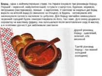 Борщ- одна з найпопулярніших страв. На Україні існувало три різновиди борщу....