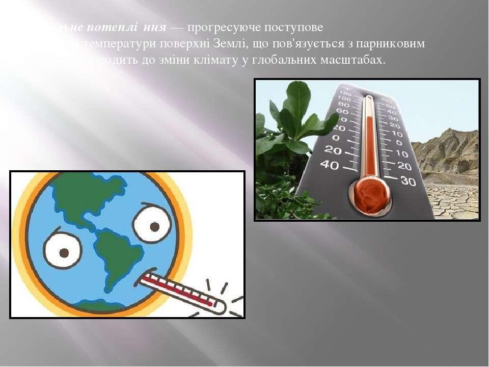 Глоба льне потеплі ння— прогресуюче поступове підвищеннятемпературиповерхн...