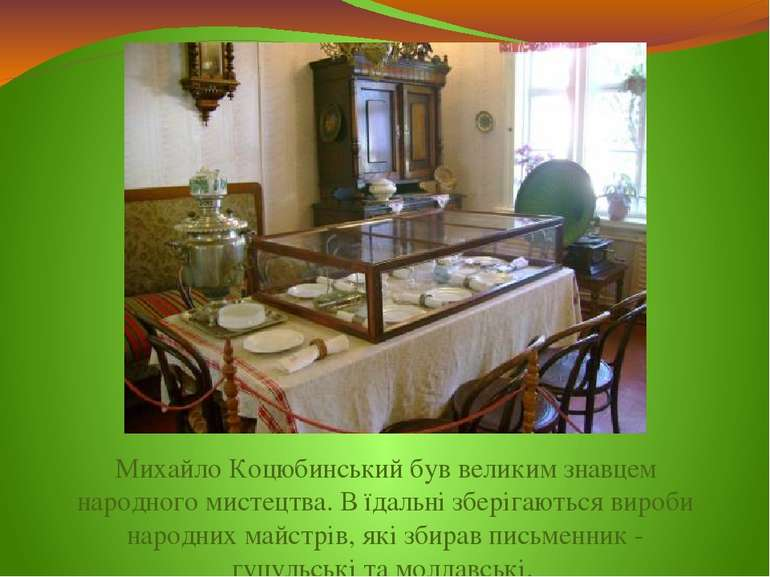 Михайло Коцюбинський був великим знавцем народного мистецтва. В їдальні збері...