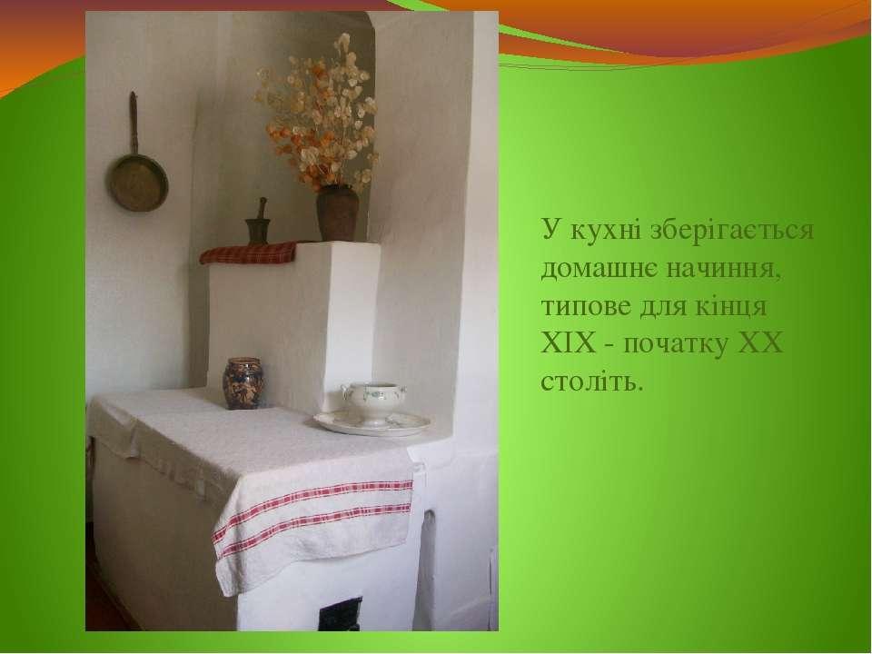 У кухні зберігається домашнє начиння, типове для кінця XIX - початку ХХ століть.