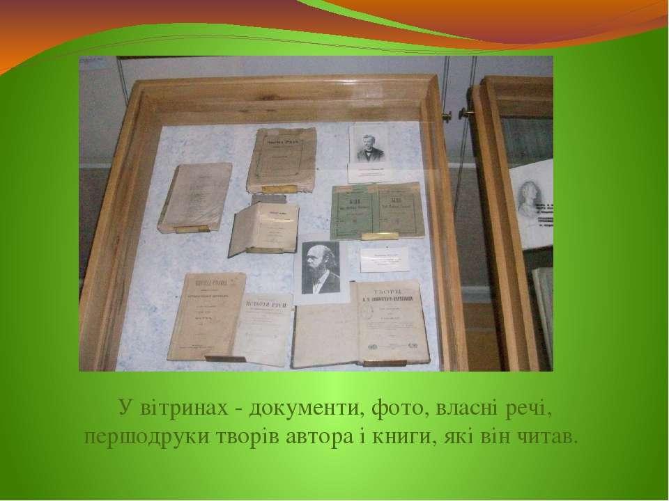 У вітринах - документи, фото, власні речі, першодруки творів автора і книги, ...
