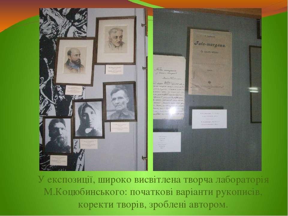 У експозиції, широко висвітлена творча лабораторія М.Коцюбинського: початкові...