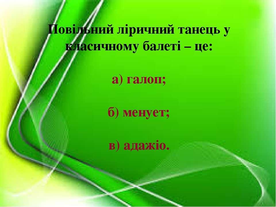 Повільний ліричний танець у класичному балеті – це: а) галоп; б) менует; в) а...