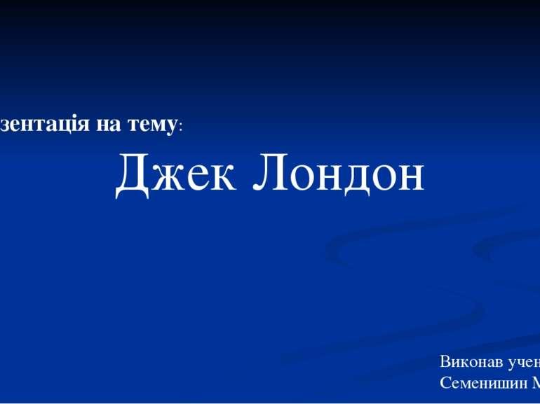 Презентація на тему: Джек Лондон Виконав учень 11 класу: Семенишин Микола