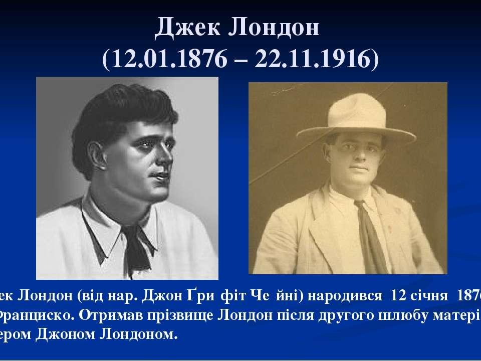 Джек Лондон (12.01.1876 – 22.11.1916) Джек Лондон (від нар. Джон Ґри фіт Че й...