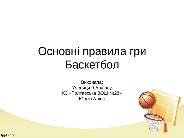 Основні правила гри Баскетбол Виконала: Учениця 9-А класу КЗ «Полтавська ЗОШ ...