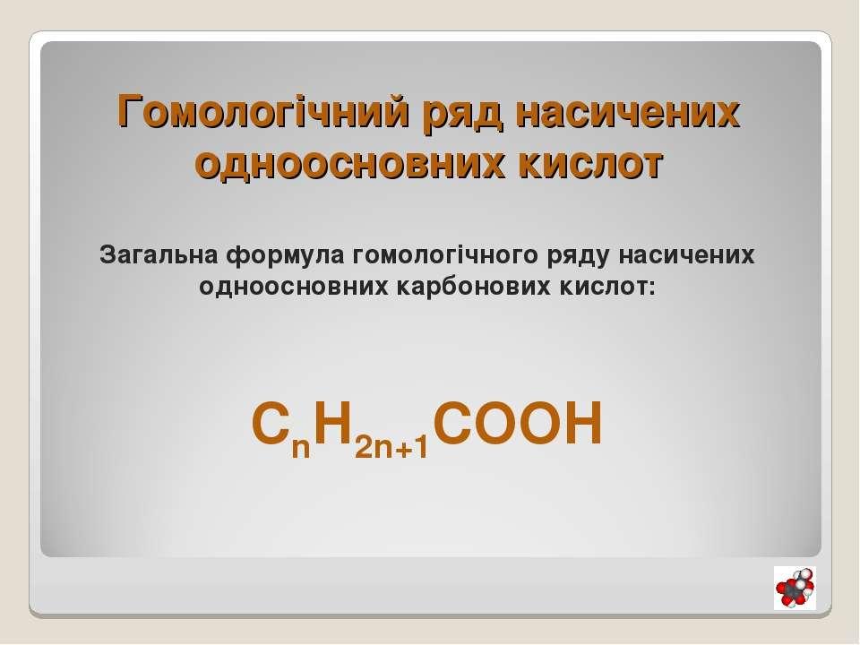 Гомологічний ряд насичених одноосновних кислот Загальна формула гомологічного...