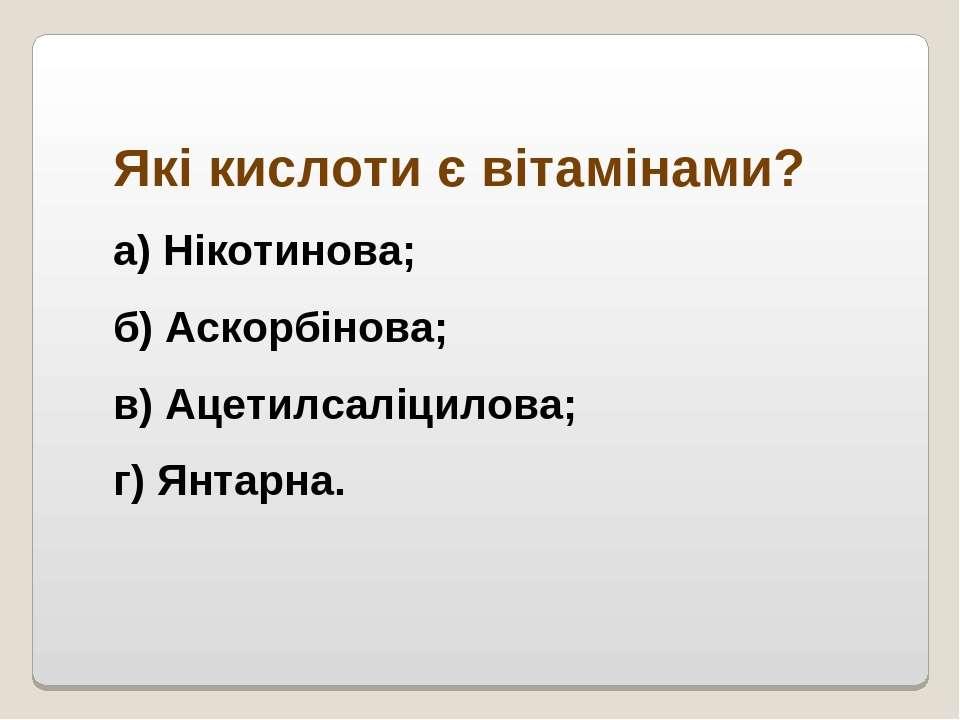 Які кислоти є вітамінами? а) Нікотинова; б) Аскорбінова; в) Ацетилсаліцилова;...