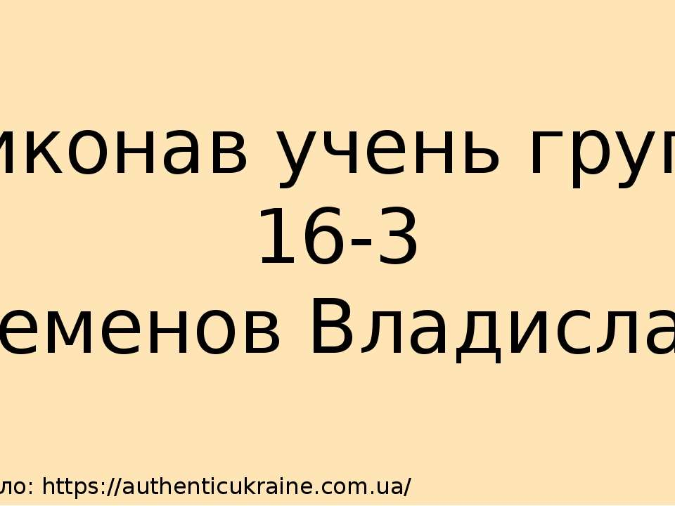 Джерело: https://authenticukraine.com.ua/ Виконав учень групи 16-3 Семенов Вл...