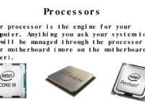 Your processor is the engine for your computer. Anything you ask your system ...
