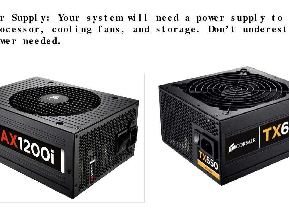 · Power Supply: Your system will need a power supply to run the processor, co...