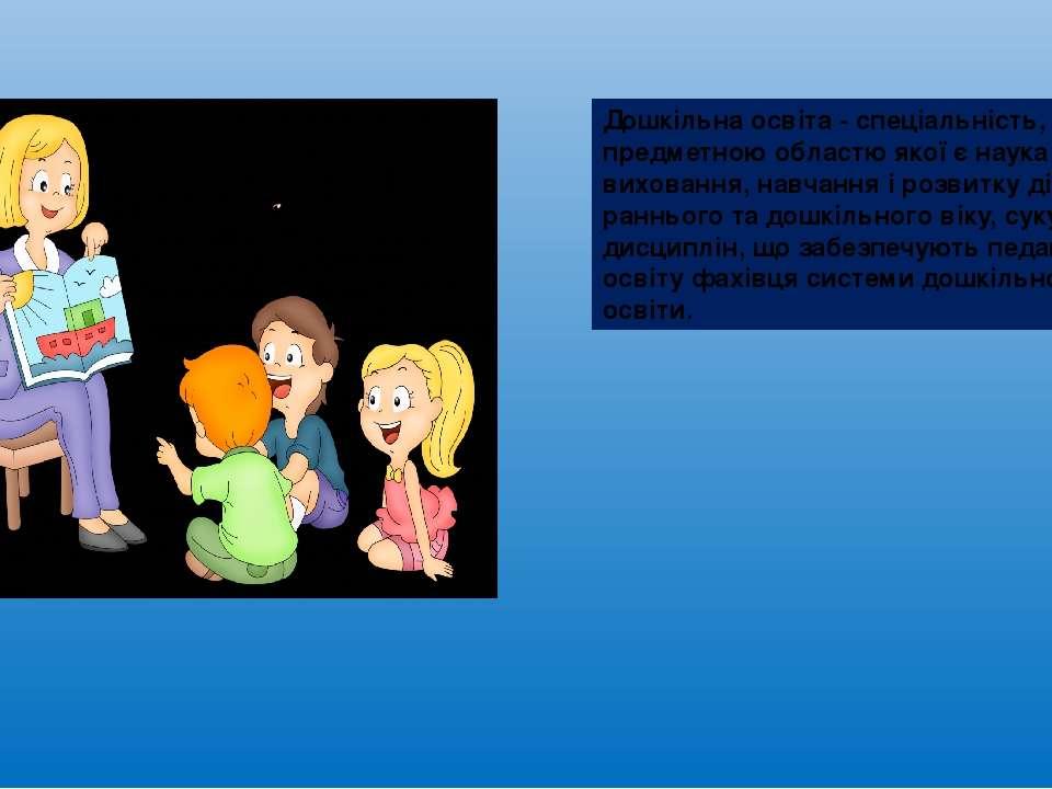 Дошкільна освіта - спеціальність, предметною областю якої є наука про вихован...