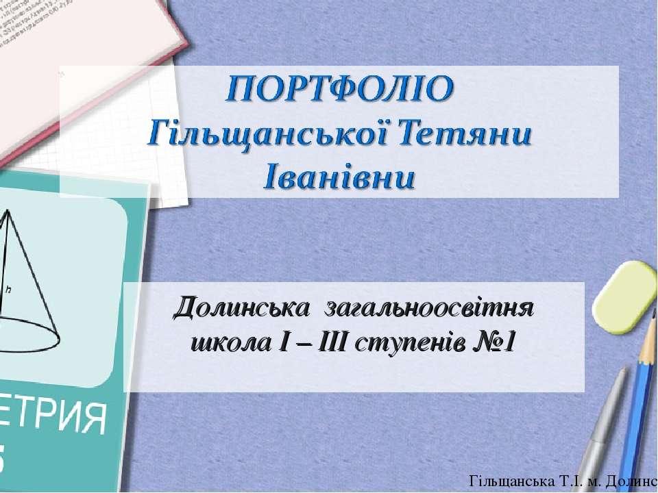 Долинська загальноосвітня школа І – ІІІ ступенів №1 Гільщанська Т.І. м. Долин...