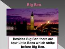 Big Ben Besides Big Ben there are four Little Bens which strike before Big Ben.