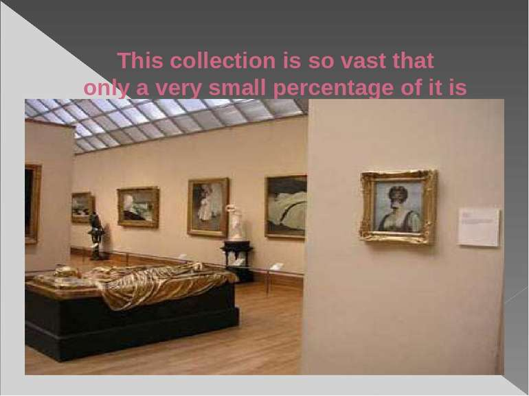 This collection is so vast that only a very small percentage of it is on show...