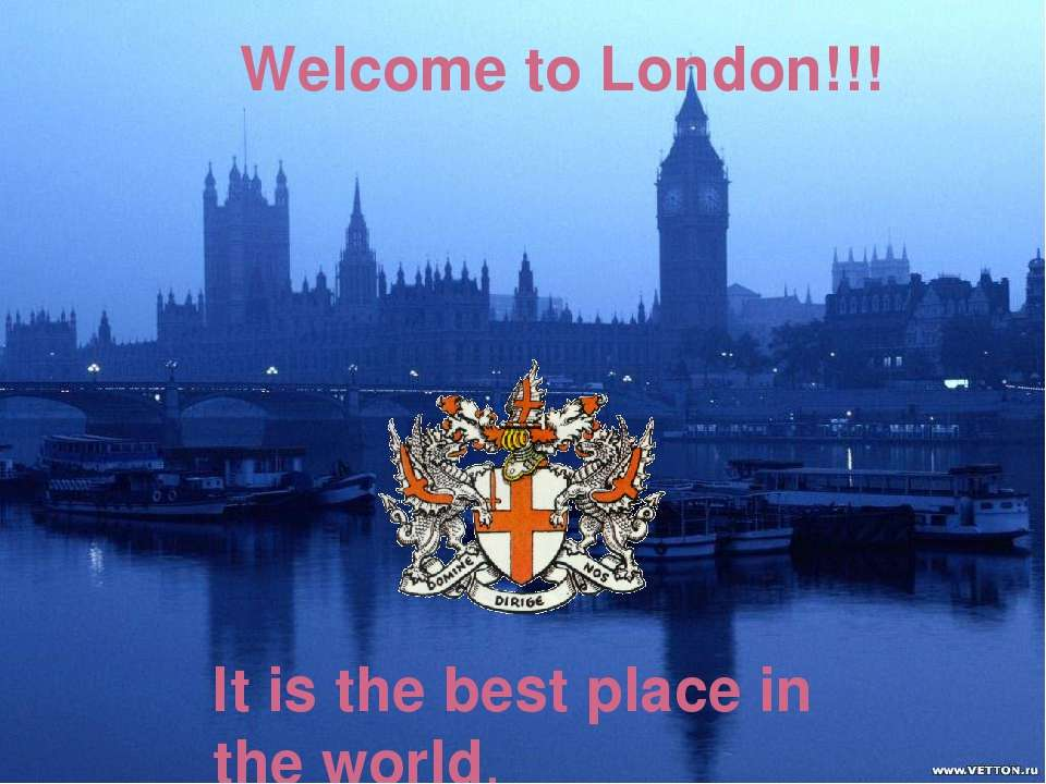 Welcome to London!!! It is the best place in the world.