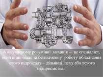 А в сучасному розумінні механік – це спеціаліст, який відповідає за безвідмов...