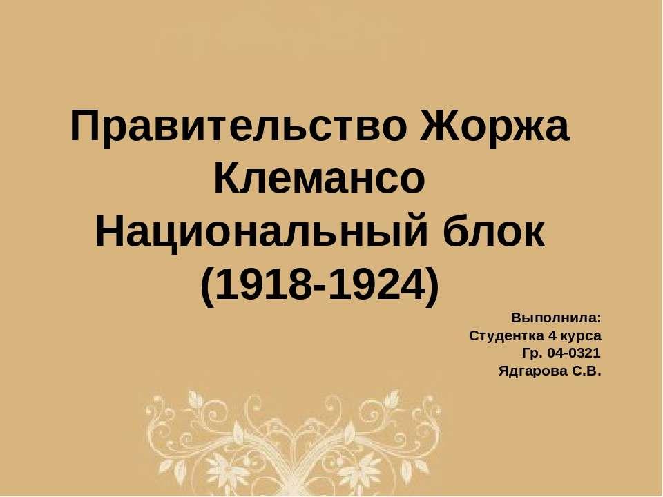 Правительство Жоржа Клемансо Национальный блок (1918-1924) Выполнила: Студент...