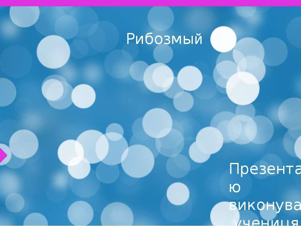 Рибозмый Презентацію виконувала учениця 7-А класу СЗШ №90 М.Львова Берко марта