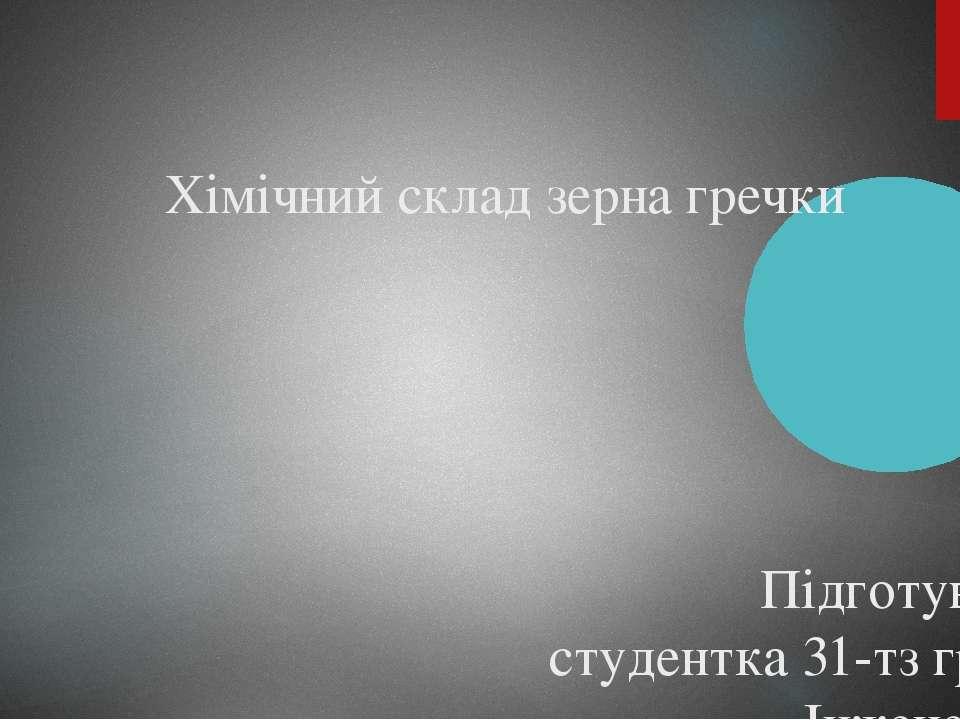 Хімічний склад зерна гречки Підготувала: студентка 31-тз групи Інженерно-техн...