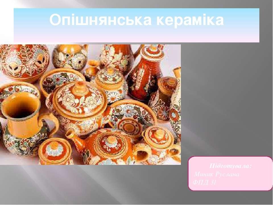 Опішнянська кераміка Підготувала: Миник Руслана ФПД 31