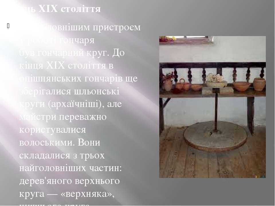 Кінець XIX століття Найголовнішим пристроєм у роботі гончаря бувгончарний кр...