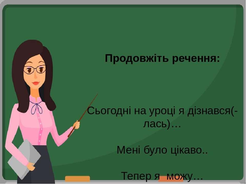 Продовжіть речення: Сьогодні на уроці я дізнався(-лась)… Мені було цікаво.. Т...
