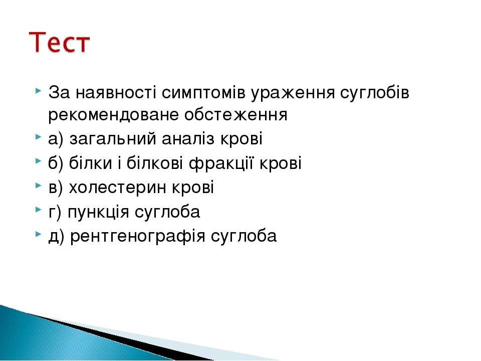 За наявності симптомів ураження суглобів рекомендоване обстеження а) загальни...