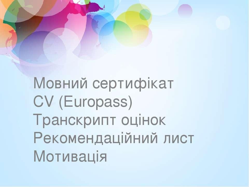 Мовний сертифікат CV (Europass) Транскрипт оцінок Рекомендаційний лист Мотивація