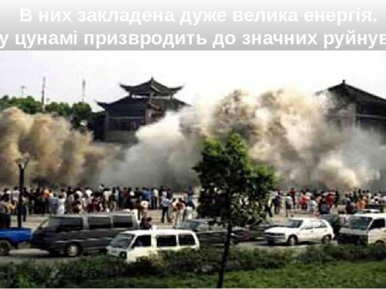 В них закладена дуже велика енергія. Тому цунамі призвродить до значних руйну...