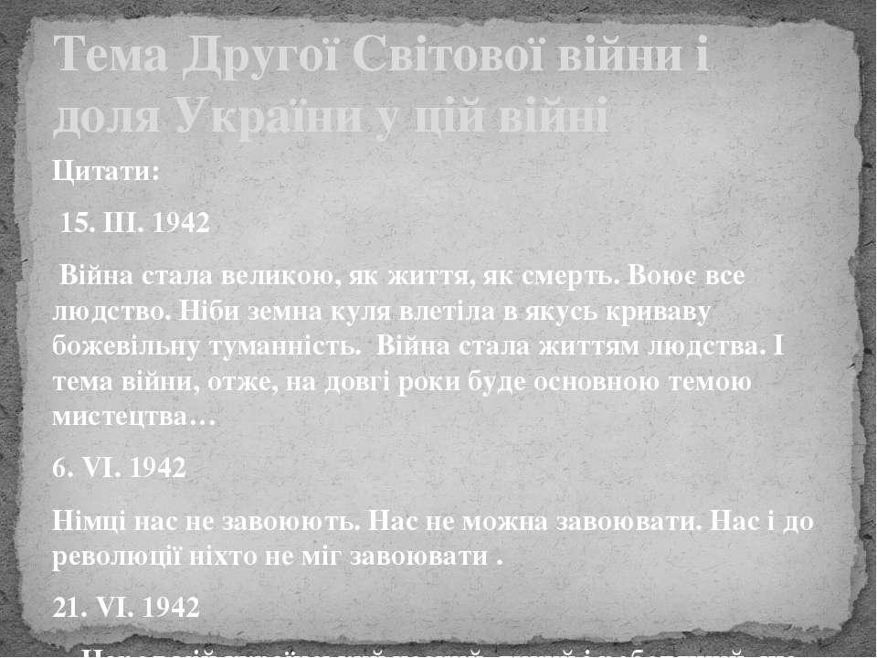 Цитати: 15. ІІІ. 1942 Війна стала великою, як життя, як смерть. Воює все людс...