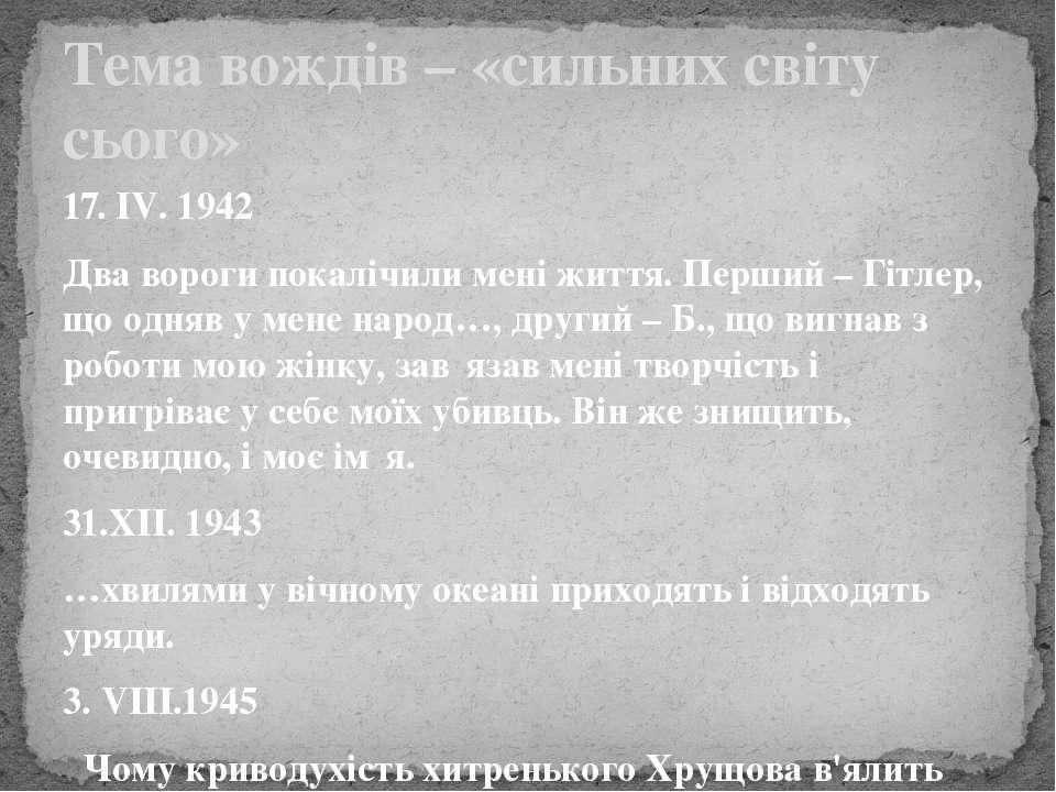 17. ІV. 1942 Два вороги покалічили мені життя. Перший – Гітлер, що одняв у ме...
