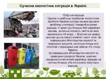 Сучасна екологічна ситуація в Україні. Побутові відходи Однією з найбільш сер...