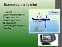 Ехолокація в техніці Ехолот — вузькоспеціалізований гідролокатор, обладнання ...