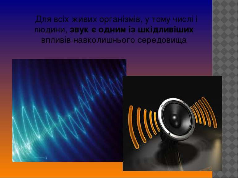 Для всіх живих організмів, у тому числі і людини, звук є одним із шкідливіших...