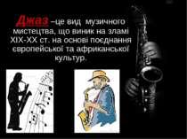 Джаз –це вид музичного мистецтва, що виник на зламі XIX-XX ст. на основі поєд...