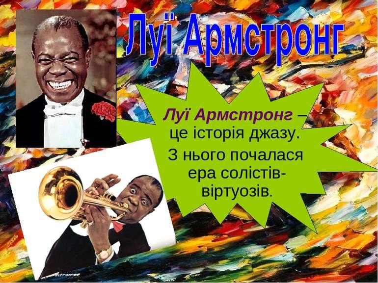 Луї Армстронг – це історія джазу. З нього почалася ера солістів-віртуозів.