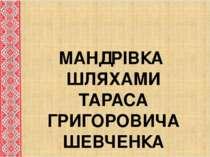 МАНДРІВКА ШЛЯХАМИ ТАРАСА ГРИГОРОВИЧА ШЕВЧЕНКА