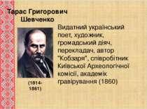 Тарас Григорович Шевченко (1814-1861) Видатний український поет, художник, гр...