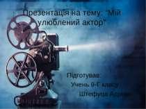 """Презентація на тему: """"Мій улюблений актор"""" Підготував: Учень 9-Г класу Штефуц..."""