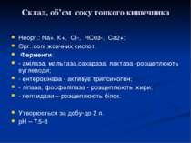 Склад, об'єм соку тонкого кишечника Неорг.: Nа+, К+, СI-, НС03-, Са2+; Орг.:с...