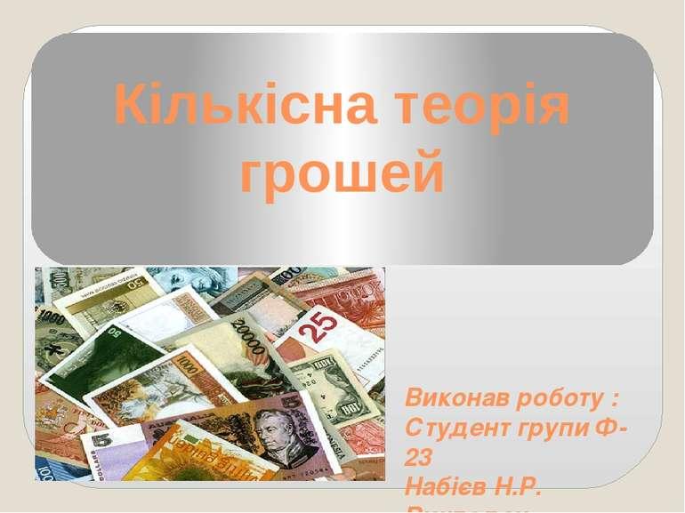 Кількісна теорія грошей Виконав роботу : Студент групи Ф-23 Набієв Н.Р. Викла...