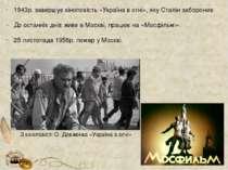 1943р. завершує кіноповість «Україна в огні», яку Сталін заборонив. До останн...